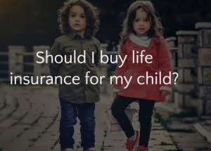 Should I buy life insurance for my child?