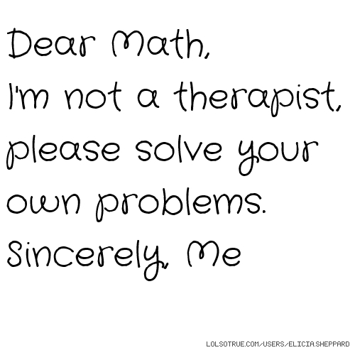 Dear Math, I'm not a therapist, please solve your own