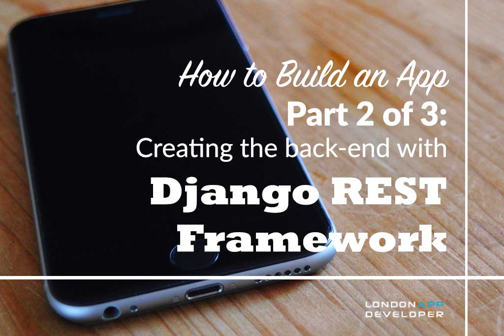 How to Build an App Part 2: Creating the back-end with Django REST