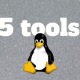 Linux penguin logo in front of the words 5 tools