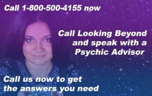 Call 1-800-500-4155 now. Call Looking Beyond and speak with a Psychic Advisor. Call us now to get the answers you need.