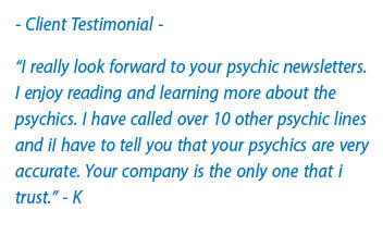 client testimonial - I really look forward to your psychic newsletters. I enjoy reading and learning more about the psychics. I have called over 10 other psychic lines and iI have to tell you that your psychics are very accurate. Your company is the only one that I trust. - K