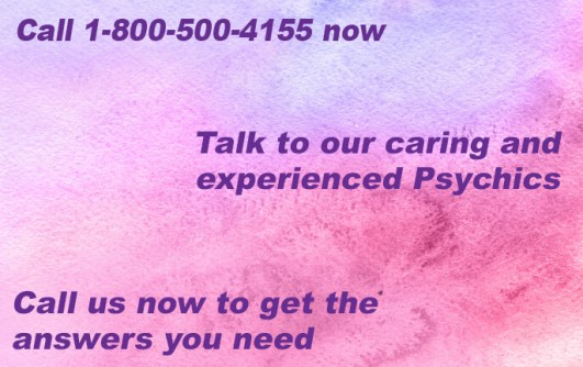 Call 1-800-500-4155 now and talk to our caring and experienced Psychics . Call us now to get the answers you need.