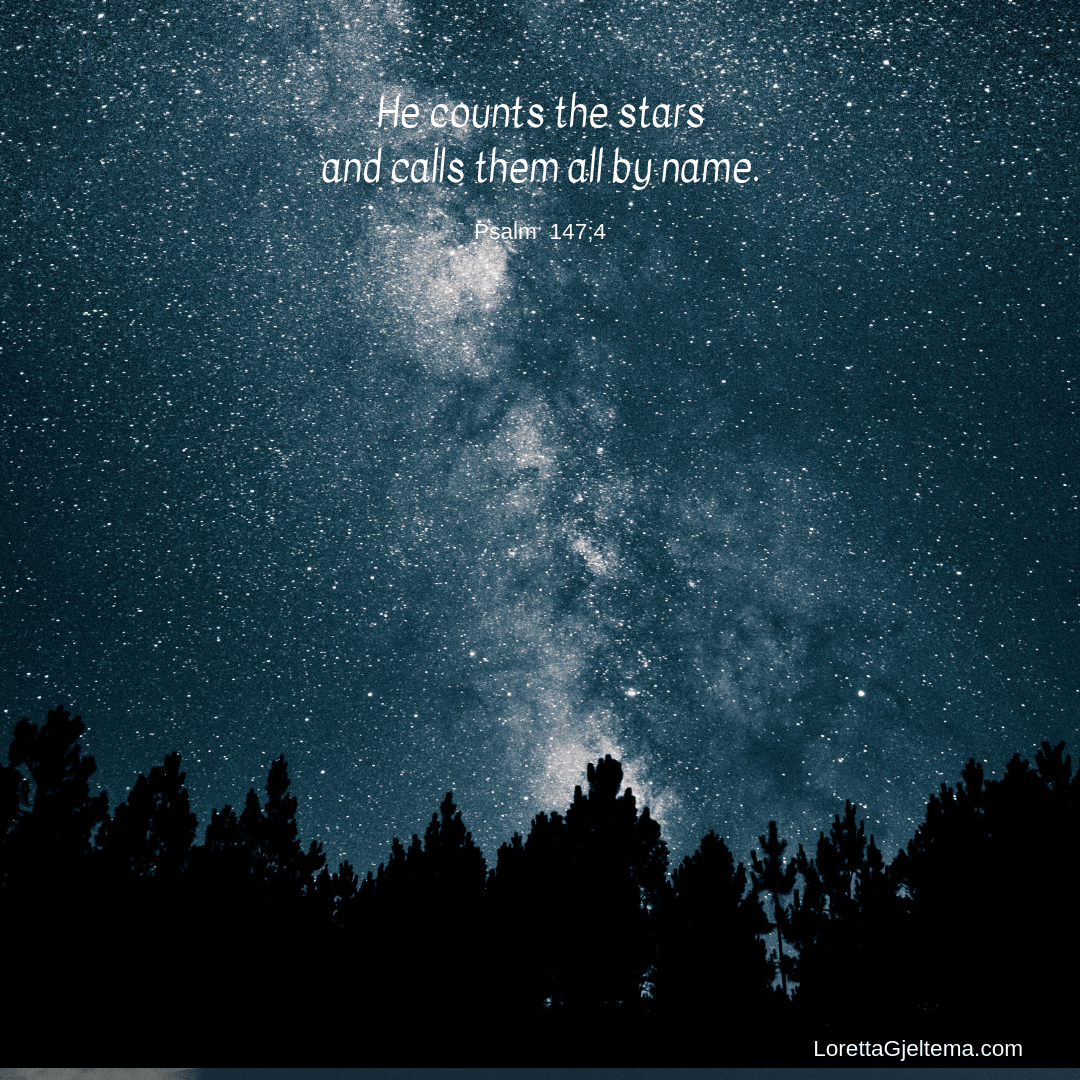 He counts the stars and calls them all by name. Pslam 147:4