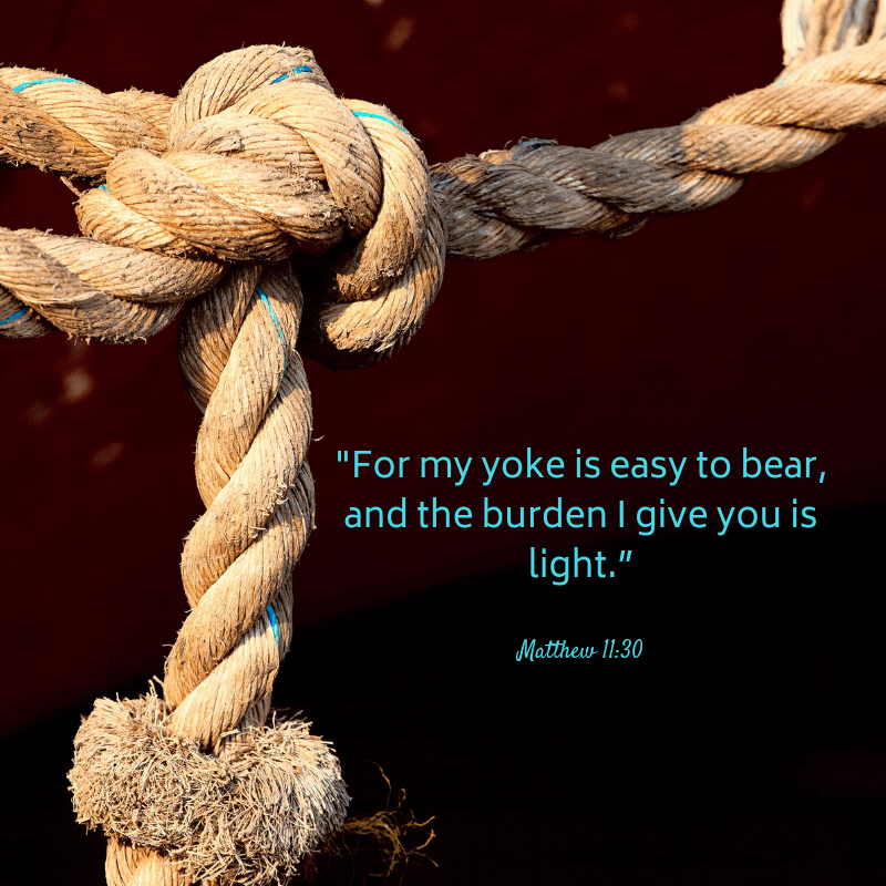 "For my yoke is easy to bear, and the burden I give you is light."" Matthew 11:30"