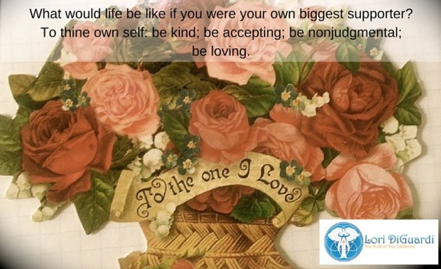 To thine own self: be kind, be accepting, be nonjudgmental, be loving.