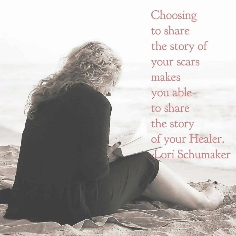 Choosing to share the story of your scars makes you able to share the story of your Healer. - Lori Schumaker