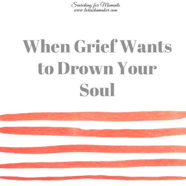 When Grief Wants to Drown Your Soul