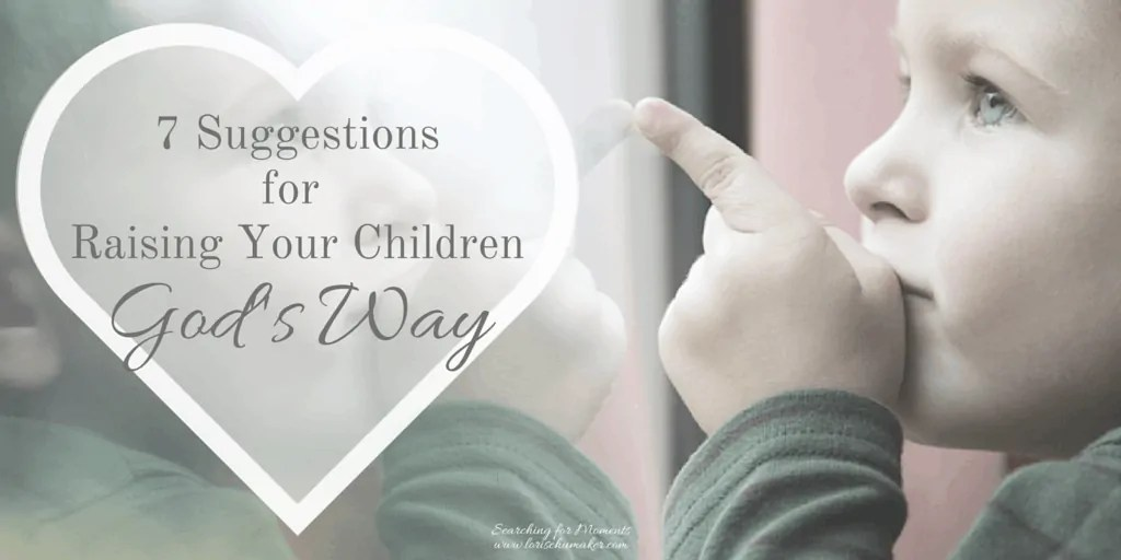 7 Suggestions for Raising Children God's Way | Christian Encouragement for Women | Parenting is overwhelming. The world is filled with recommendations and research studies. #christianencouragement #parenting #motherhood #raisingchildren