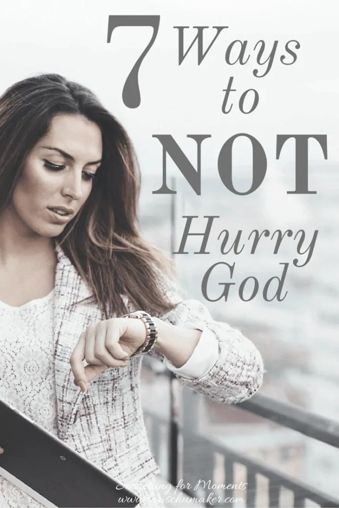 7 Ways to Not hurry God - Are you waiting for something? It's not easy. In fact we continually try to hurry God. Is it working for you? - www.lorischumaker.com