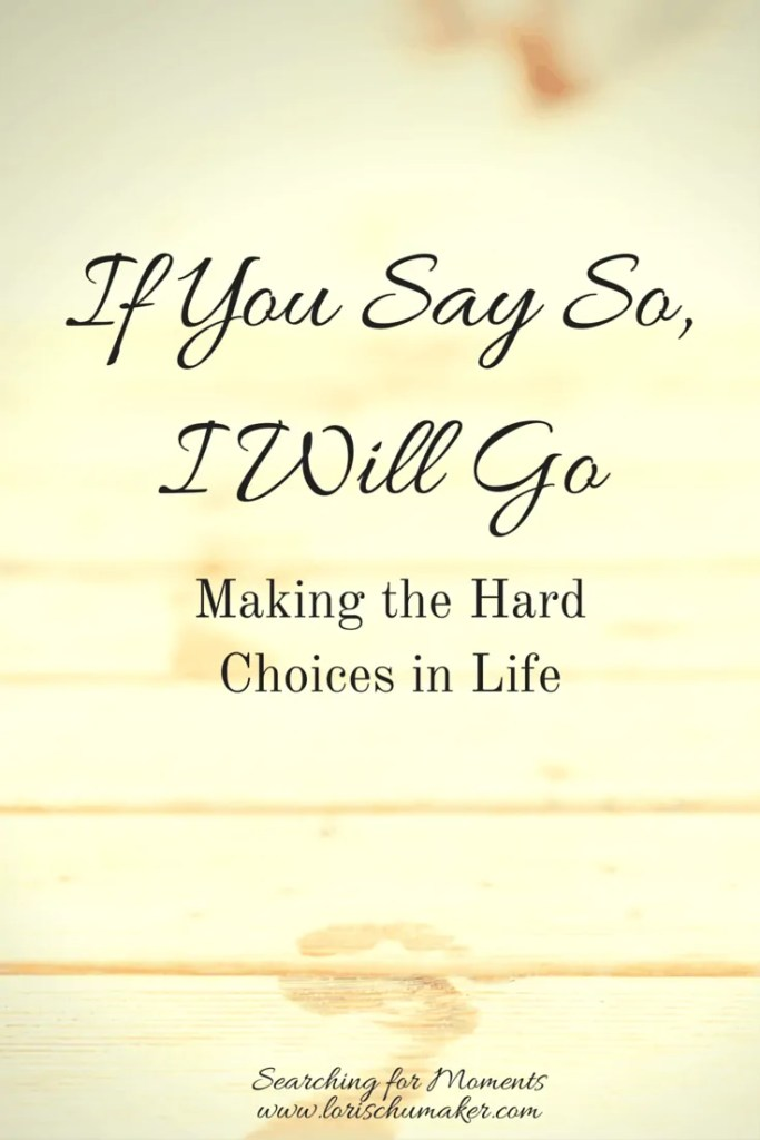 If You Say So, I Will Go - Making the Hard Choices in Life - Are you feeling a stirring toward something in your heart-Are you being called- How will you answer-