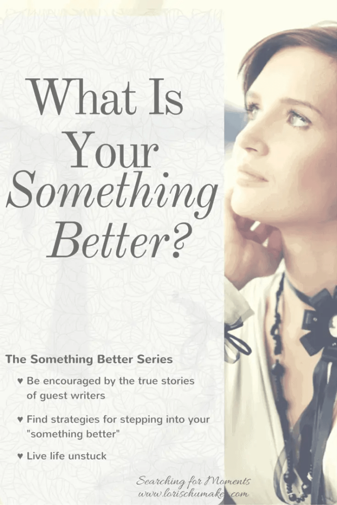 "What Is Your Something Better? Are you stuck in a place hopelessness. Wanting to get out, but not sure how? Join me for the ""Something Better Series"" where you will read hope-filled true stories of others who set the past behind and stepped out toward their something better. You will get strategies and discover your own path to living life unstuck. -Lori Schumaker"