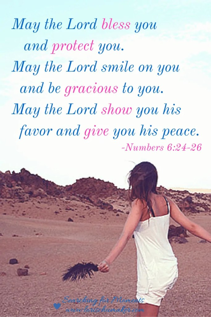 Numbers 6:24-26 May the Lord bless you and protect you. May the Lord smile on you and be gracious to you. May the Lord show you his favor and give you his peace. -Lori Schumaker - Moments of Hope