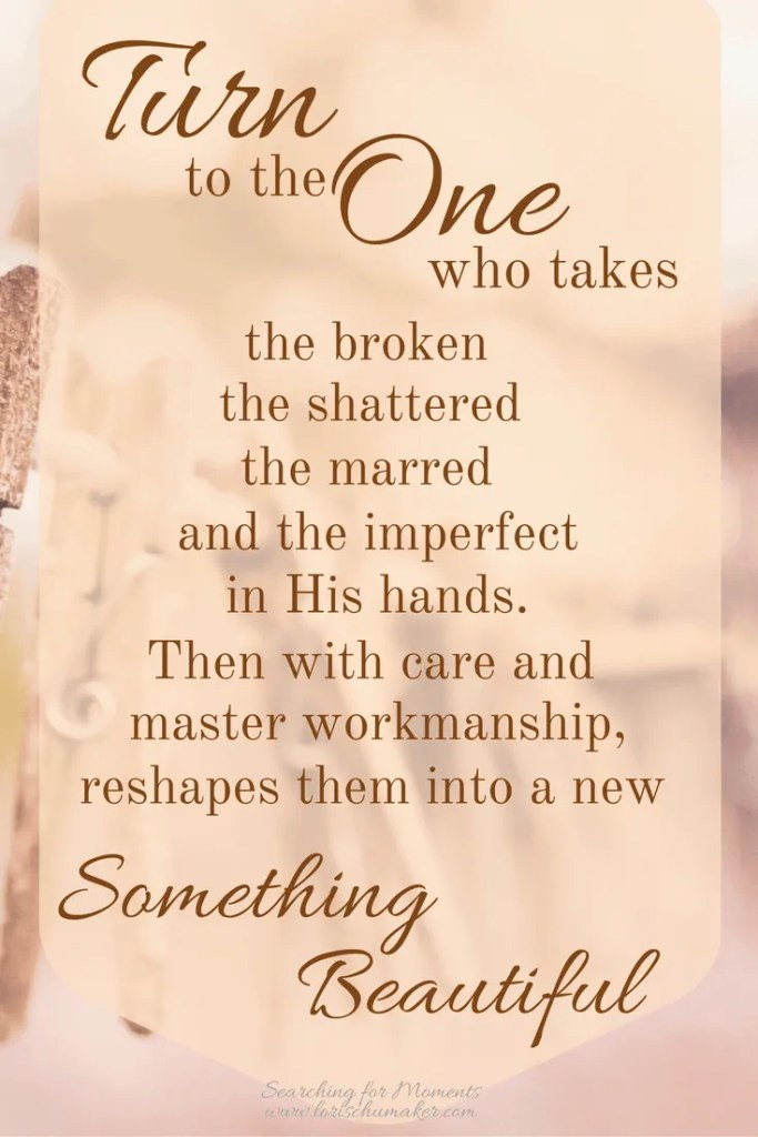 When you need hope, turn to the One who takes the broken, the shattered, the marred, and the imperfect into His hands. Then with care and master workmanship, reshapes them into a new something beautiful. Lori Schumaker - #MomentsofHope