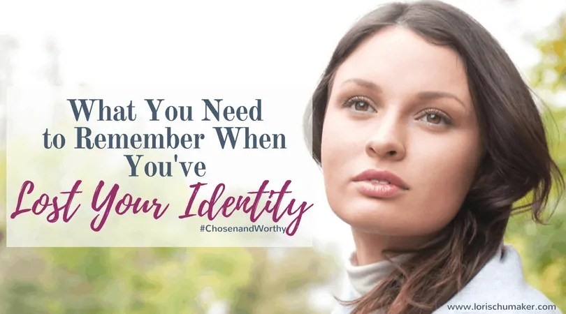 What You Need to Remember When You've Lost Your Identity {#ChosenandWorthy} - Lori Schumaker