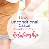 How Unconditional Grace Transforms Your Relationship