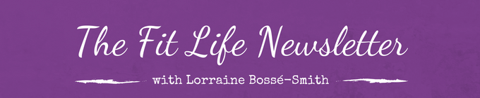 Lorraine's FIT Life Newsletter where YOUR entire life matters!