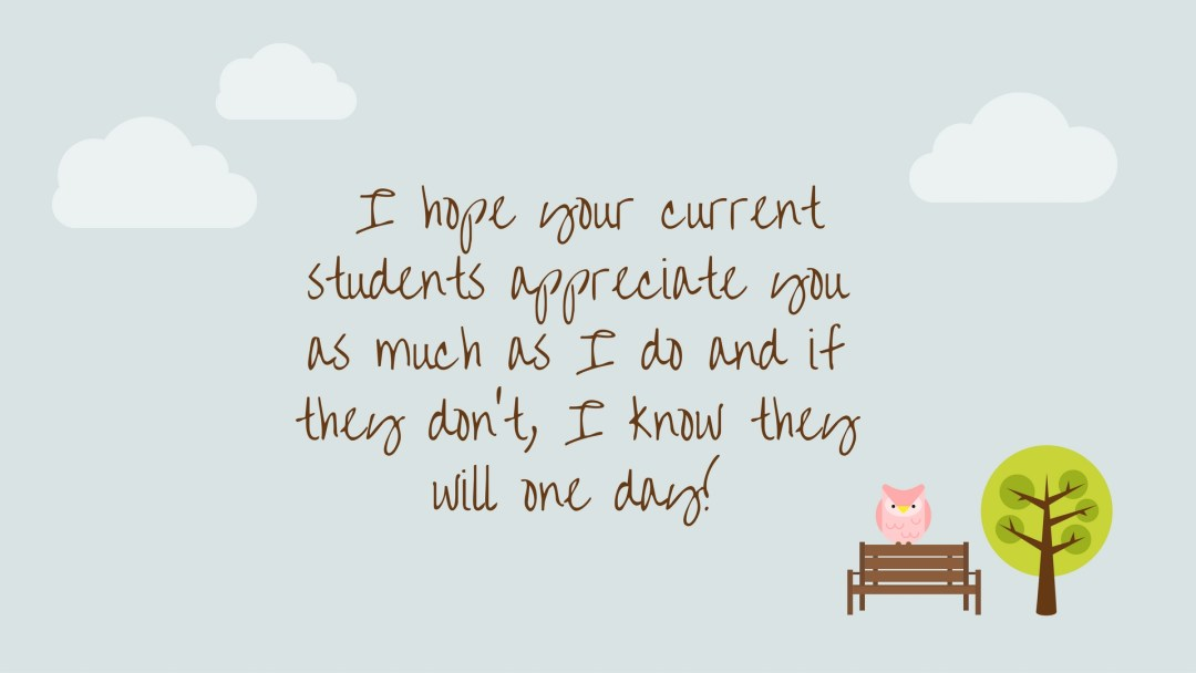 i-hope-your-current-students-appreciate-you-as-much-as-i-do-and-if-they-dont-i-know-they-will-one-day