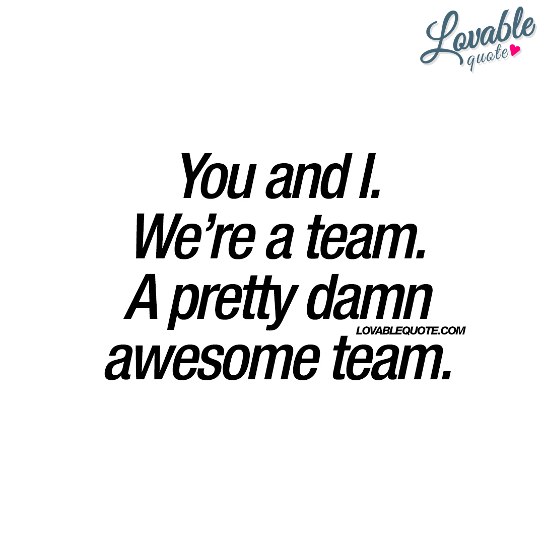 You And I We Re A Team A Pretty Damn Awesome Team