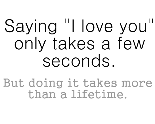 Saying I Love You Only Takes A Few Seconds But Doing It Takes More Than Lifetime