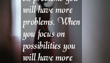 When You Focus On Possibillites you Will Have More Opportunities