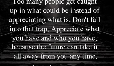 Appreciate what you have and who you have