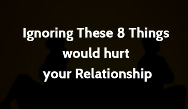 Ignoring these 8 things would hurt your relationship