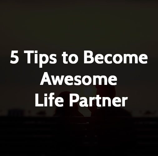 5 Tips to Become Awesome Life Partner