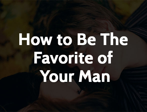 How to be The Favorite of Your Man