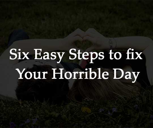Six Easy Steps to fix Your Horrible Day