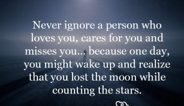 Never ignore a person who loves you, cares for you and misses you