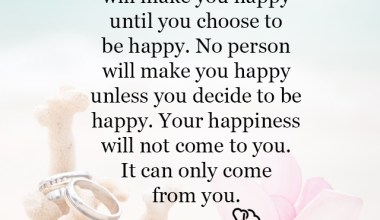 Nothing will make you happy untill you choose to be happy