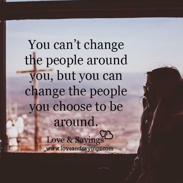 You can change the people you choose to be around