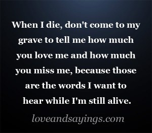 Love me and miss me while I'm still alive