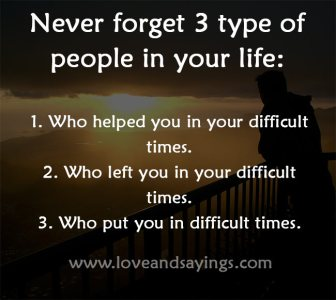 Never forget 3 type of people in your life