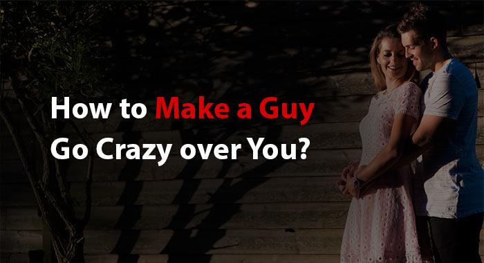 Make a Guy Go Crazy over You