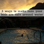 3 ways to make sure your kids are safe around water