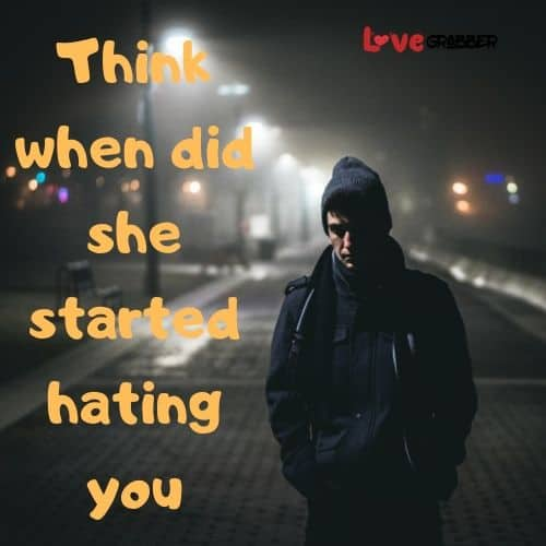 Think when did she started hating you