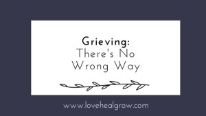 """A graphic that reads """"Grieving: there's no wrong way"""" for love heal grow counseling. Contact a grief counselor in Sacramento, CA for support with online grief counseling in California today!"""