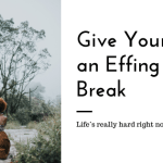 Give Yourself an Effing Break. Life is Hard Right Now.