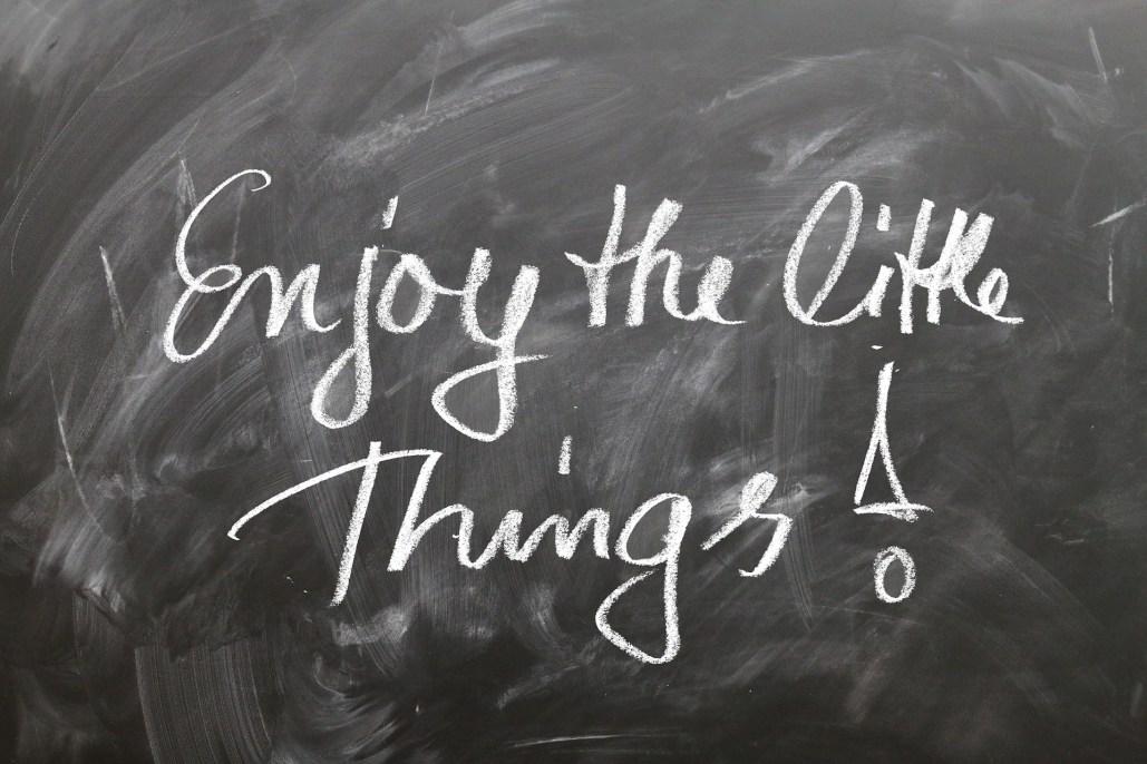 Genieße auch die kleinen Dinge!