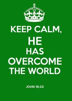 Keep calm, He has overcome the Sin of the world