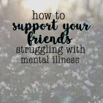 how to support your friends struggling with mental illness | love me, feed me