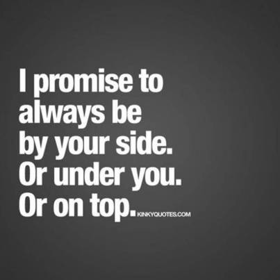 I promise to always be by your side Or under you