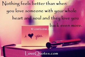 Love Quotes - Nothing feels better than when you love someone with your whole heart and soul and they love you back even more.
