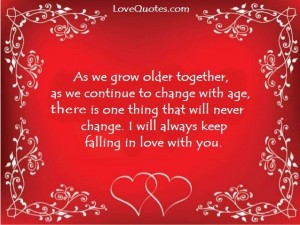 Love Quotes - As we grow older together, as we continue to change with age, there is one thing that will never change. I will always keep falling in love with you.