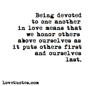Love Quotes - Being devoted to one another in love means that we honor others above ourselves as it puts others first and ourselves last.