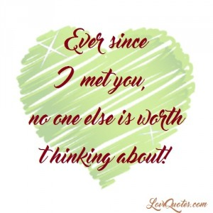 Love Quotes - Ever since I met you, no one else is worth thinking about!