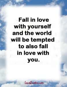 Love Quotes - Fall in love with yourself and the world will be tempted to also fall in love with you.