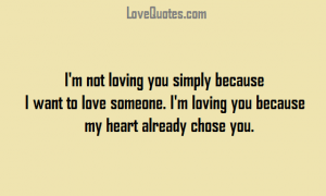 Love Quotes - I'm not loving you simply because I want to love someone. I'm loving you because my heart already chose you.